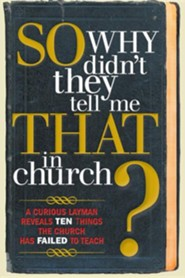So, Why Didn't They Tell Me That in Church?: A Curious Layman Reveals Ten Things the Church Has Failed to Teach