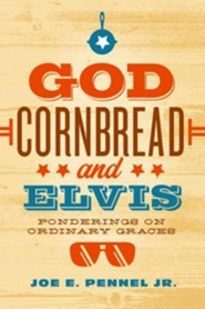 God, Cornbread, and Elvis: Ponderings on Ordinary Graces