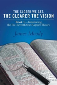 The Closer We Get, the Clearer the Vision: Book 1-Introducing the Pre-Seventh-Year Rapture Theory