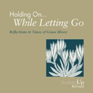 Holding On... While Letting Go: Reflections in Times of Grave Illness Revised Edition
