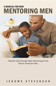 A Manual for Men Mentoring Men: Pastoral Care Through Male Mentoring for the African American Man