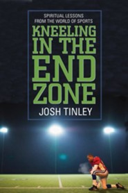 Kneeling In the End Zone: Spiritual Lessons From the World of Sports  -     By: Josh Tinley