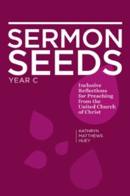 Sermon Seeds - Year C: Inclusive Reflections for Preaching from the United Church of Christ