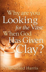 Why Are You Looking for the Vase When God Has Given Clay?  -     By: Rosalind Harris