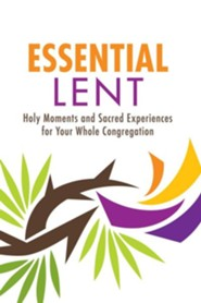 Essential Lent: Holy Moments and Sacred Experiences for Your Whole Congregation