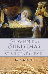 Advent and Christmas Wisdom from Saint Vincent de Paul: Daily Scriptures and Prayers Together with Saint Vincent de Paul's Own Words  -     By: John E. Rybolt
