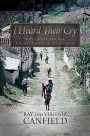 I Heard Their Cry: God's Hope for the Chorti People of Guatemala