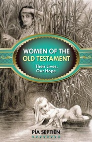 Women of the Old Testament: Their Lives, Our Hope  -     By: Pia Septien
