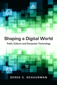 Shaping a Digital World: Faith, Culture and Computer Technology  -     By: Derek C. Schuurman