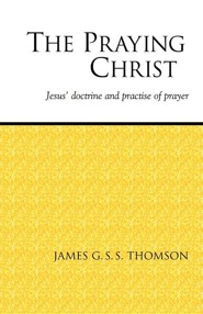 The Praying Christ: A Study of Jesus' Doctrine and Practice of Prayer