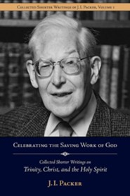 Celebrating the Saving Work of God: Collected Shorter Writings of J.I. Packer on the Trinity, Christ, and the Holy Spirit
