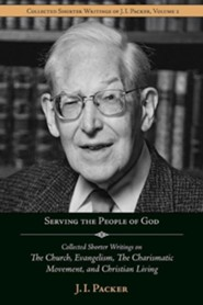 Serving the People of God: Collected Shorter Writings of J.I. Packer on the Church, Evangelism, the Charismatic Movement, and Christian Living