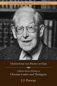 Honouring the People of God: Collected Shorter Writings of J.I. Packer on Christian Leaders and Theologians