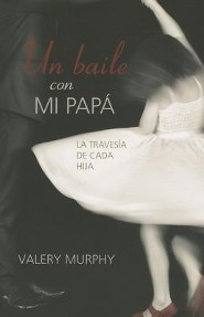 Un Baile Con Mi Papa: La Travesia de Cada Hija = Dancing with My Daddy  -     By: Valery Murphy