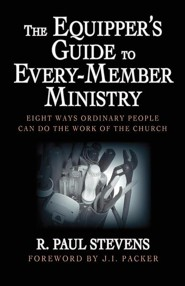The Equipper's Guide to Every-Member Ministry: Eight Ways Ordinary People Can Do the Work of the Church  -     By: R. Paul Stevens, J.I. Packer