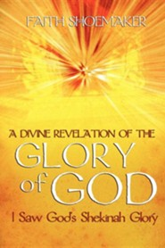 A Divine Revelation of the Glory of God: I Saw God's Shekinah Glory