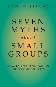 Seven Myths about Small Groups: How to Keep from Falling Into Common Traps  -     By: Dan Williams