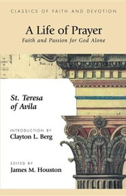 A Life of Prayer: Faith and Passion for God Alone  -     By: St Theresa of Avila, Theresa Of Avila St Theresa of Avila & James M. Houston(ED.)