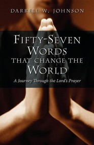 Fifty-Seven Words That Change the World: A Journey Through the Lord's Prayer  -     By: Darrell W. Johnson