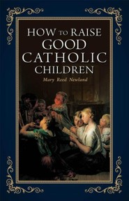 How to Raise Good Catholic Children  -              By: Mary Reed Newland