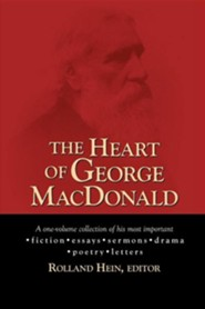 The Heart of George MacDonald: A One-Volume Collection of His Most Important Fiction, Essays, Sermons, Drama, and Biographical Information