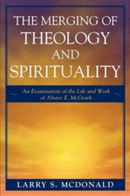 The Merging of Theology and Spirituality: An Examination of the Life and Work of Alister E. McGrath  -     By: Larry S. McDonald