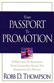 Your Passport To Promotion: 11 Principles To Accelerate Your Career and Secure the Promotion You Deserve  -     By: Robb Thompson