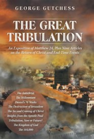 The Great Tribulation: An Exposition of Matthew 24, Plus Nine Articles on the Return of Christ and End-Time Events