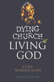 Dying Church, Living God: A Call to Begin Again  -     By: Chuck Meyer