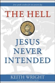 The Hell Jesus Never Intended  -     By: Keith Wright