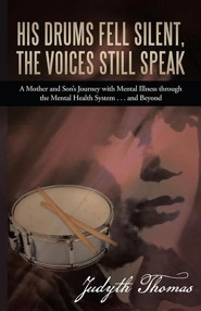 His Drums Fell Silent, the Voices Still Speak: A Mother and Son's Journey with Mental Illness Through the Mental Health System . . . and Beyond