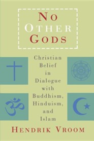 No Other Gods: Christian Belief in Dialogue with Buddhism, Hinduism, and Islam