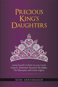 Precious King's Daughters: Seeing Yourself as Christ Sees You: Loved, Forgiven, Redeemed, Treasured, His Delight, His Masterpiece and Crown of Gl
