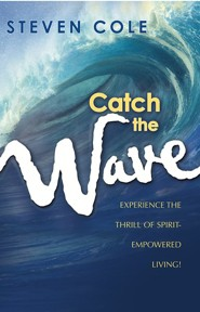 Catch The Wave: Experience The Thrill of Spirit-Empowered Living!  -     By: Steven Cole