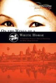 On the Wings of a White Horse: A Cambodian Princess's Story of Surviving the Khmer Rouge Genocide