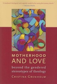 Motherhood and Love: Beyond the Gendered Stereotypes of Theology  -              By: Crsitina Grenholm