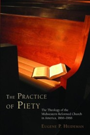 The Practice of Piety: The Theology of the Midwestern Reformed Church in America, 1866-1966  -     By: Eugene P. Heideman