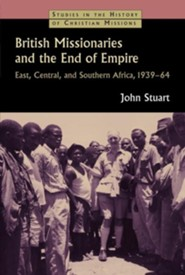 British Missionaries and the End of Empire: East, Central, and Southern Africa, 1939-64