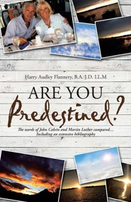 Are You Predestined?: The Words of John Calvin and Martin Luther Compared...Including an Extensive Bibliography