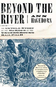 Beyond the River: The Untold Story of the Heroes of the Underground Railroad  -     By: Ann Hagedorn