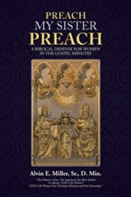 Preach My Sister Preach: A Biblical Defense for Women in the Gospel Ministry