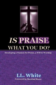 Is Praise What You Do?: Developing a Passion for Praise, a Will to Worship