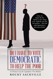 Do I Have to Vote Democratic to Help the Poor: A Christian Case for Capitalism / Free Markets