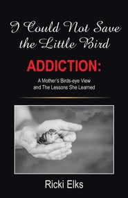 I Could Not Save the Little Bird: Addiction: A Mother's Birds-Eye View and the Lessons She Learned