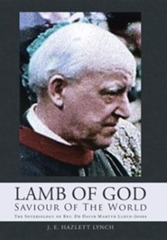 Lamb of God - Saviour of the World: The Soteriology of REV. Dr David Martyn Lloyd-Jones