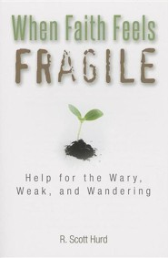 When Faith Feels Fragile: Help for the Wary, Weak, and Wandering