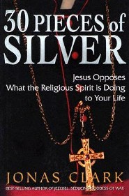 30 Pieces of Silver: Jesus Opposes What the Religious Spirit Is Doing to Your Life  -     By: Jonas A. Clark