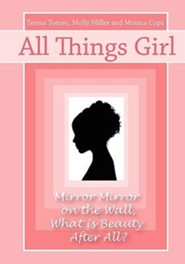 All Things Girl: Mirror, Mirror on the Wall...What Is Beauty, After All?  -     By: Teresa Tomeo, Molly Miller & Monica Cops