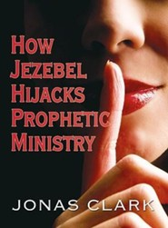 How Jezebel Hijacks Prophetic Ministry  -     By: Jonas Clark