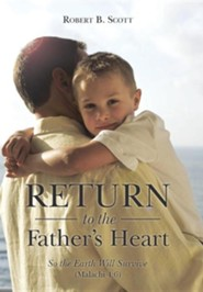 Return to the Father's Heart: So the Earth Will Survive (Malachi 4:6)